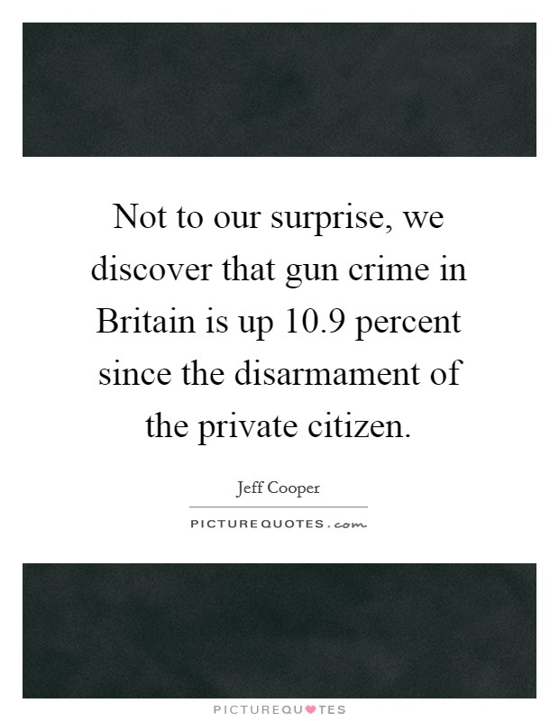 Not to our surprise, we discover that gun crime in Britain is up 10.9 percent since the disarmament of the private citizen Picture Quote #1