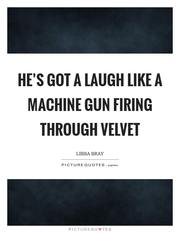 He's got a laugh like a machine gun firing through velvet Picture Quote #1