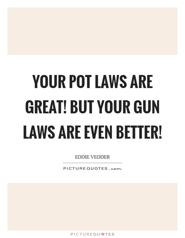 Your pot laws are great! But your gun laws are even better! Picture Quote #1