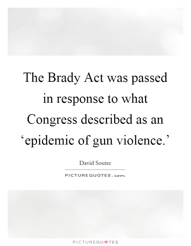 The Brady Act was passed in response to what Congress described as an 'epidemic of gun violence.' Picture Quote #1