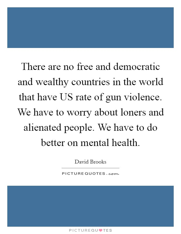 There are no free and democratic and wealthy countries in the world that have US rate of gun violence. We have to worry about loners and alienated people. We have to do better on mental health Picture Quote #1