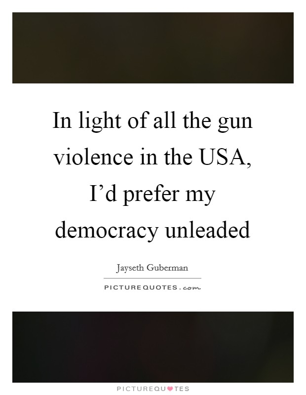In light of all the gun violence in the USA, I'd prefer my democracy unleaded Picture Quote #1