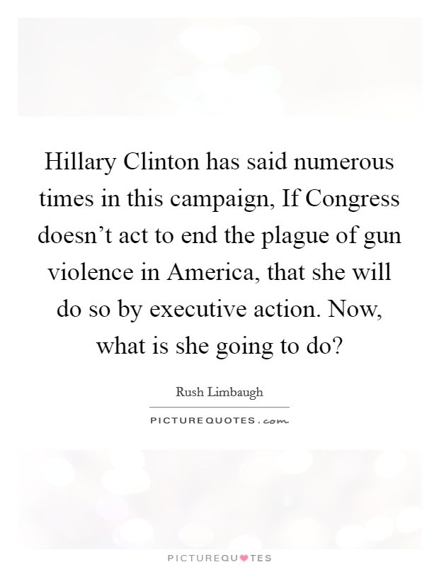 Hillary Clinton has said numerous times in this campaign, If Congress doesn't act to end the plague of gun violence in America, that she will do so by executive action. Now, what is she going to do? Picture Quote #1