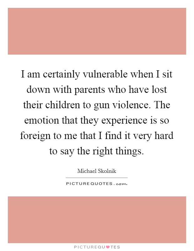 I am certainly vulnerable when I sit down with parents who have lost their children to gun violence. The emotion that they experience is so foreign to me that I find it very hard to say the right things Picture Quote #1