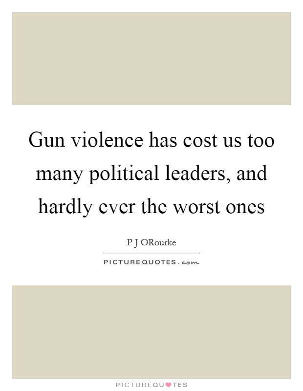 Gun violence has cost us too many political leaders, and hardly ever the worst ones Picture Quote #1