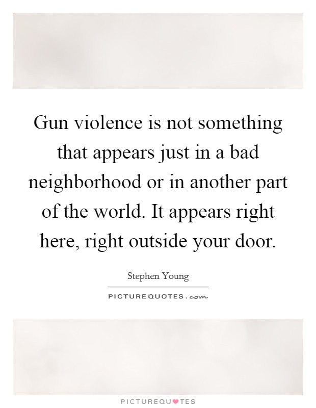 Gun violence is not something that appears just in a bad neighborhood or in another part of the world. It appears right here, right outside your door. Picture Quote #1