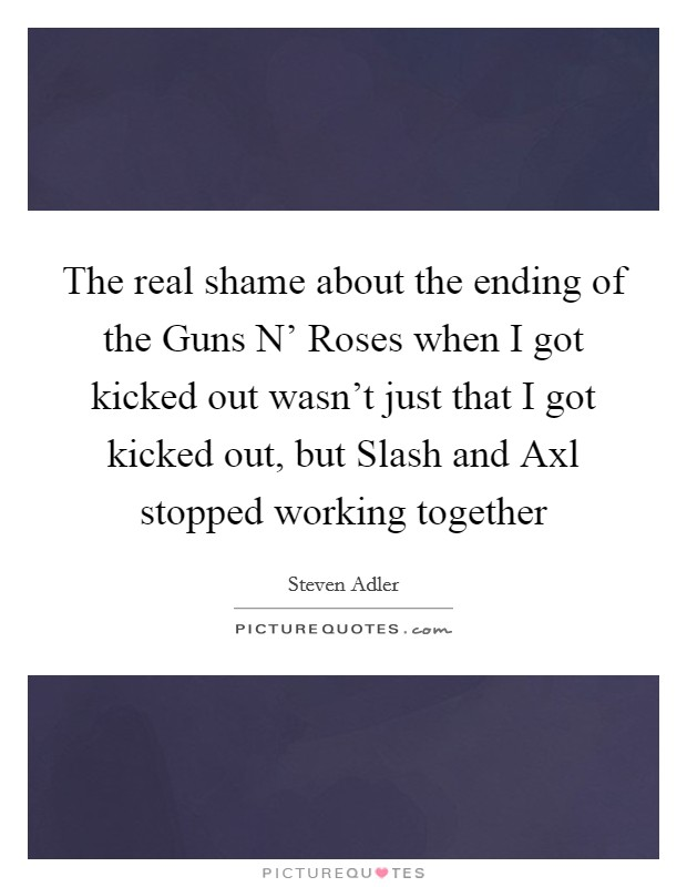 The real shame about the ending of the Guns N' Roses when I got kicked out wasn't just that I got kicked out, but Slash and Axl stopped working together Picture Quote #1