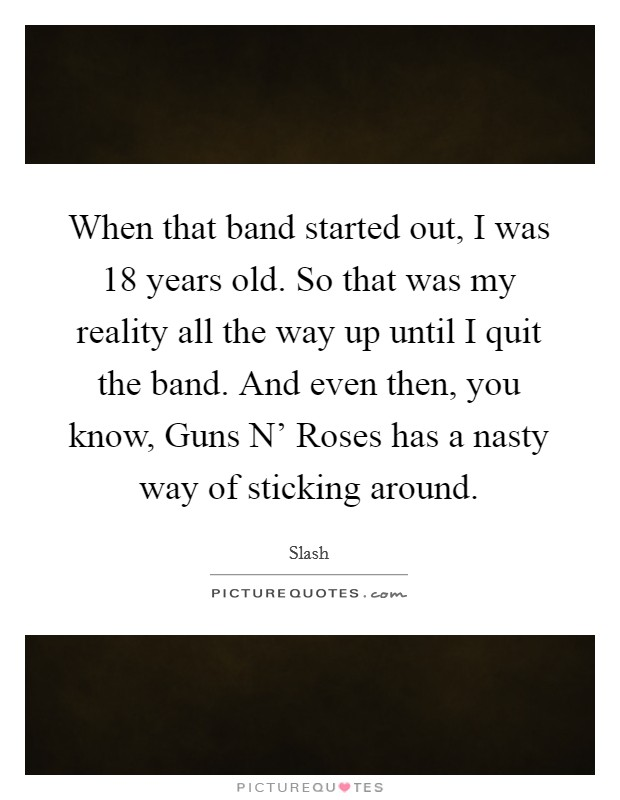 When that band started out, I was 18 years old. So that was my reality all the way up until I quit the band. And even then, you know, Guns N' Roses has a nasty way of sticking around Picture Quote #1