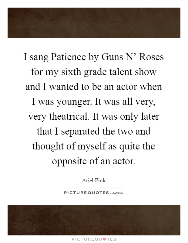 I sang Patience by Guns N' Roses for my sixth grade talent show and I wanted to be an actor when I was younger. It was all very, very theatrical. It was only later that I separated the two and thought of myself as quite the opposite of an actor Picture Quote #1