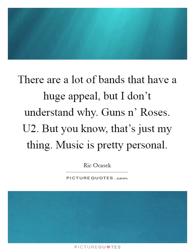 There are a lot of bands that have a huge appeal, but I don't understand why. Guns n' Roses. U2. But you know, that's just my thing. Music is pretty personal. Picture Quote #1