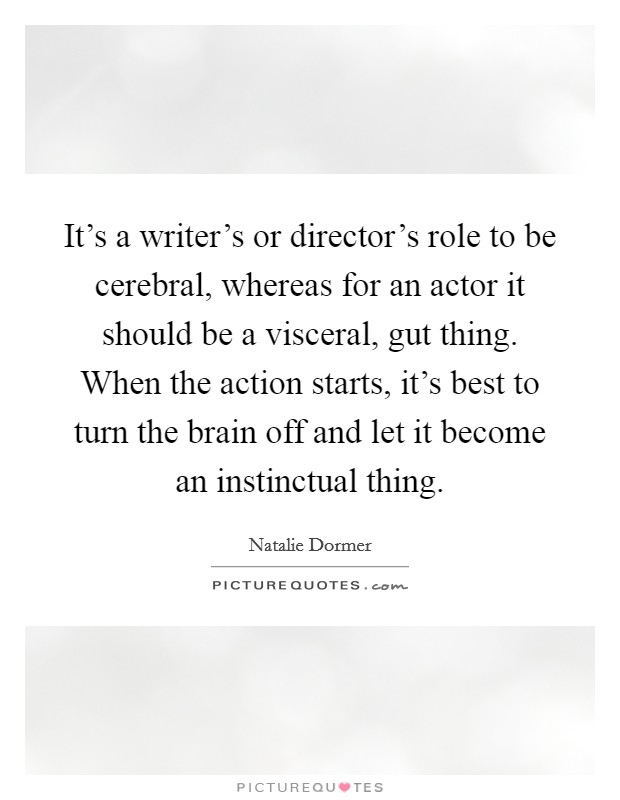 It's a writer's or director's role to be cerebral, whereas for an actor it should be a visceral, gut thing. When the action starts, it's best to turn the brain off and let it become an instinctual thing Picture Quote #1