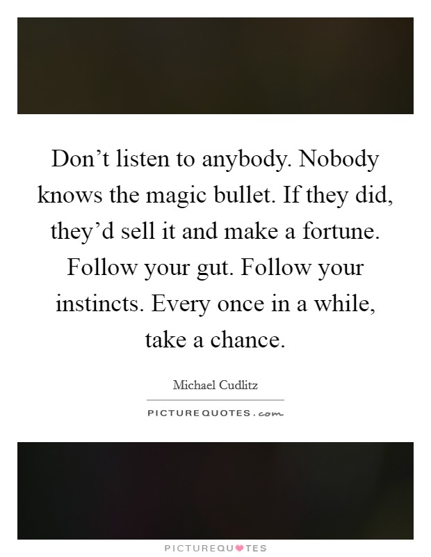 Don't listen to anybody. Nobody knows the magic bullet. If they did, they'd sell it and make a fortune. Follow your gut. Follow your instincts. Every once in a while, take a chance Picture Quote #1