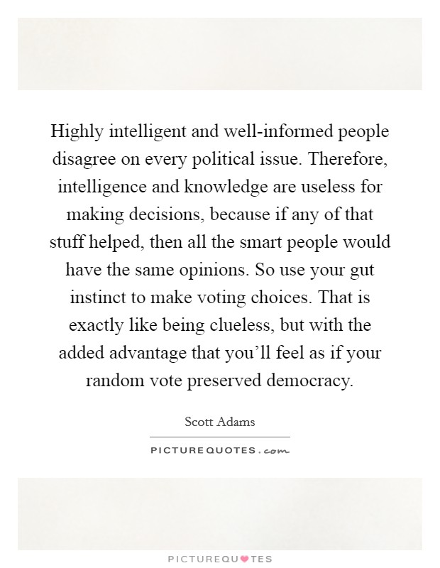 Highly intelligent and well-informed people disagree on every political issue. Therefore, intelligence and knowledge are useless for making decisions, because if any of that stuff helped, then all the smart people would have the same opinions. So use your gut instinct to make voting choices. That is exactly like being clueless, but with the added advantage that you'll feel as if your random vote preserved democracy Picture Quote #1