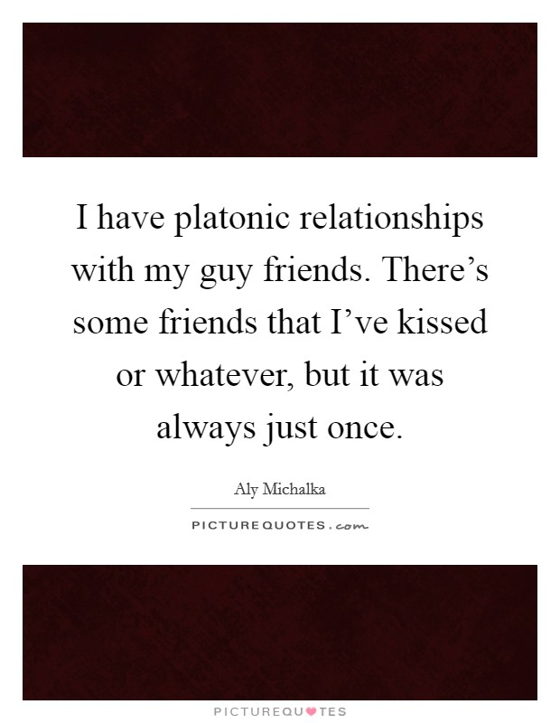 I have platonic relationships with my guy friends. There's some friends that I've kissed or whatever, but it was always just once Picture Quote #1