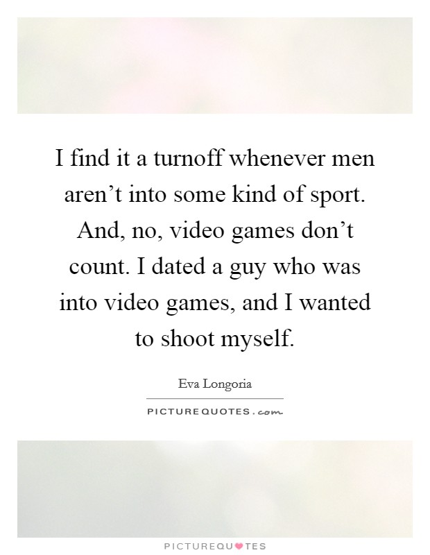 I find it a turnoff whenever men aren't into some kind of sport. And, no, video games don't count. I dated a guy who was into video games, and I wanted to shoot myself Picture Quote #1