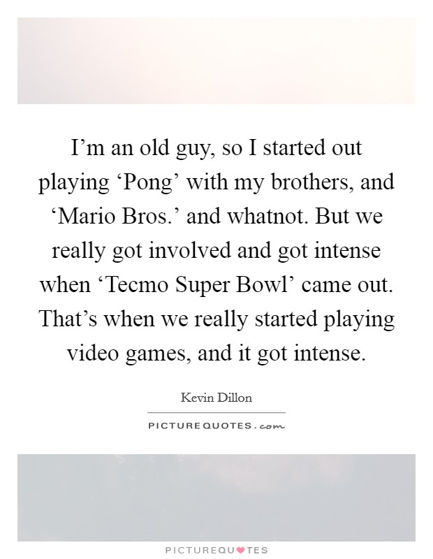 I'm an old guy, so I started out playing 'Pong' with my brothers, and 'Mario Bros.' and whatnot. But we really got involved and got intense when 'Tecmo Super Bowl' came out. That's when we really started playing video games, and it got intense Picture Quote #1