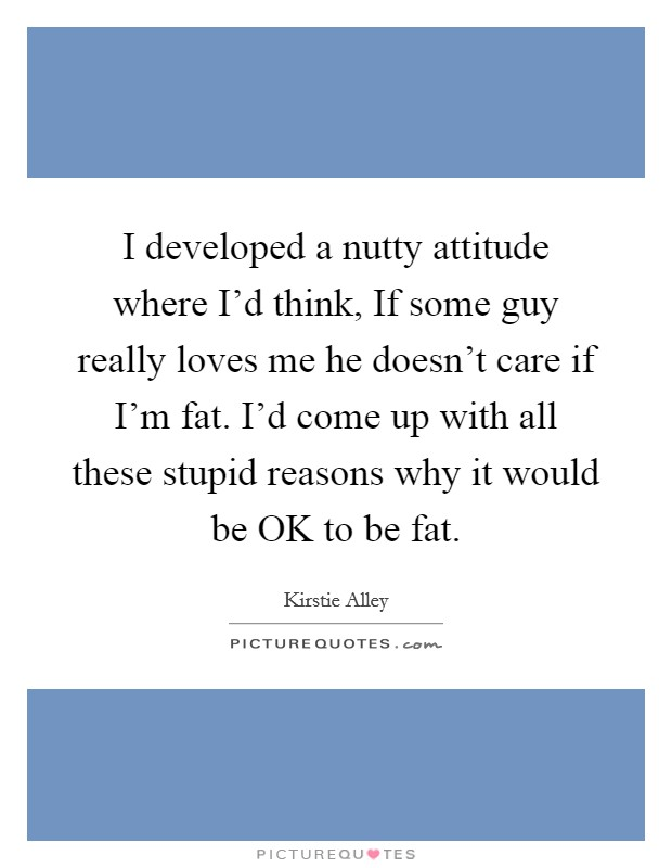 I developed a nutty attitude where I'd think, If some guy really loves me he doesn't care if I'm fat. I'd come up with all these stupid reasons why it would be OK to be fat Picture Quote #1