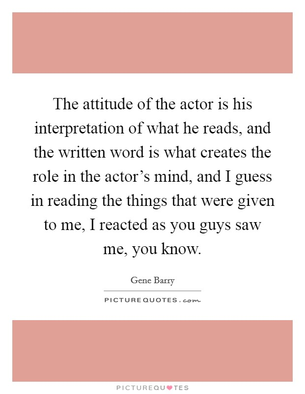 The attitude of the actor is his interpretation of what he reads, and the written word is what creates the role in the actor's mind, and I guess in reading the things that were given to me, I reacted as you guys saw me, you know Picture Quote #1