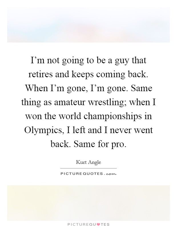 I'm not going to be a guy that retires and keeps coming back. When I'm gone, I'm gone. Same thing as amateur wrestling; when I won the world championships in Olympics, I left and I never went back. Same for pro Picture Quote #1