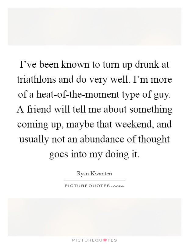 I've been known to turn up drunk at triathlons and do very well. I'm more of a heat-of-the-moment type of guy. A friend will tell me about something coming up, maybe that weekend, and usually not an abundance of thought goes into my doing it Picture Quote #1