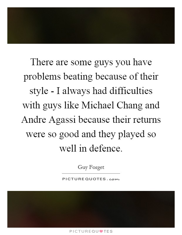 There are some guys you have problems beating because of their style - I always had difficulties with guys like Michael Chang and Andre Agassi because their returns were so good and they played so well in defence Picture Quote #1