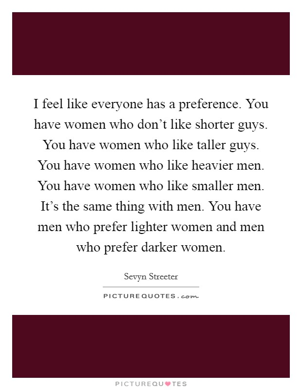 I feel like everyone has a preference. You have women who don't like shorter guys. You have women who like taller guys. You have women who like heavier men. You have women who like smaller men. It's the same thing with men. You have men who prefer lighter women and men who prefer darker women Picture Quote #1