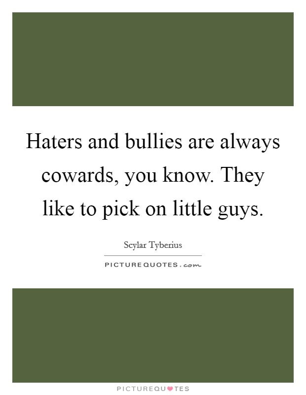 Haters and bullies are always cowards, you know. They like to pick on little guys Picture Quote #1