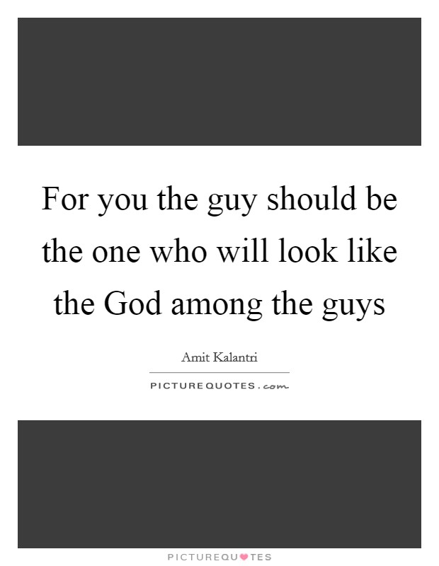 For you the guy should be the one who will look like the God among the guys Picture Quote #1