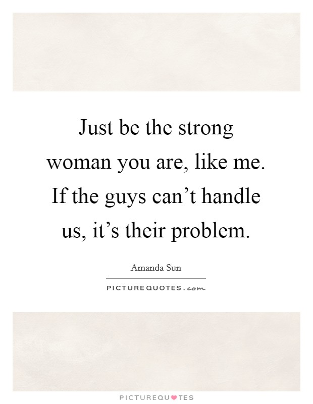 Just be the strong woman you are, like me. If the guys can't handle us, it's their problem Picture Quote #1