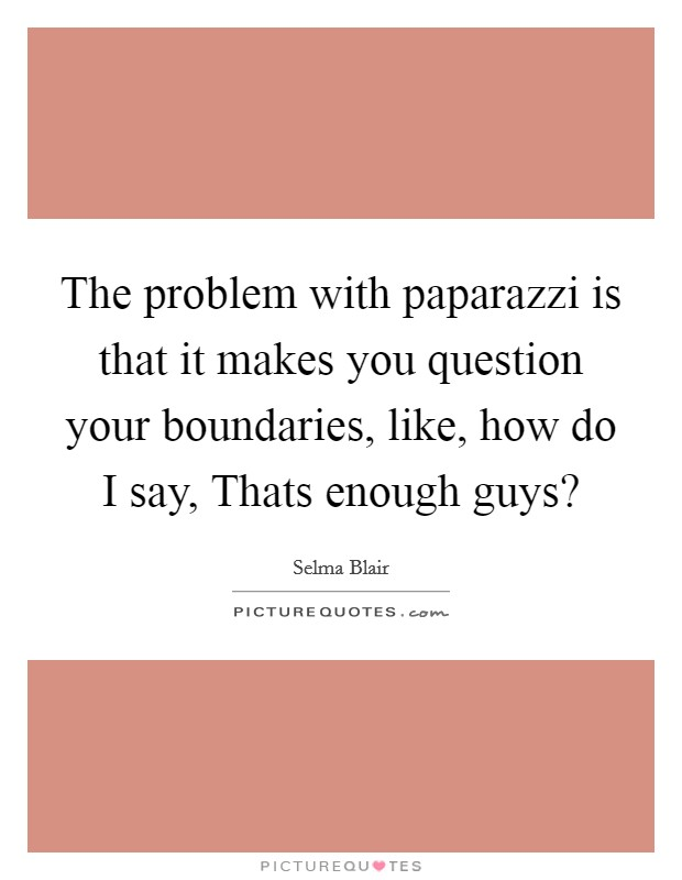 The problem with paparazzi is that it makes you question your boundaries, like, how do I say, Thats enough guys? Picture Quote #1