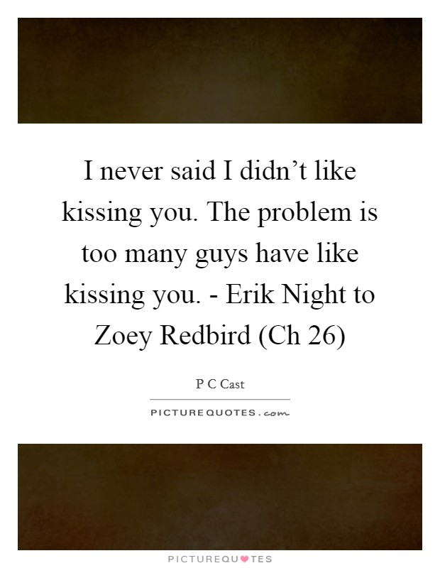 I never said I didn't like kissing you. The problem is too many guys have like kissing you. - Erik Night to Zoey Redbird (Ch 26) Picture Quote #1