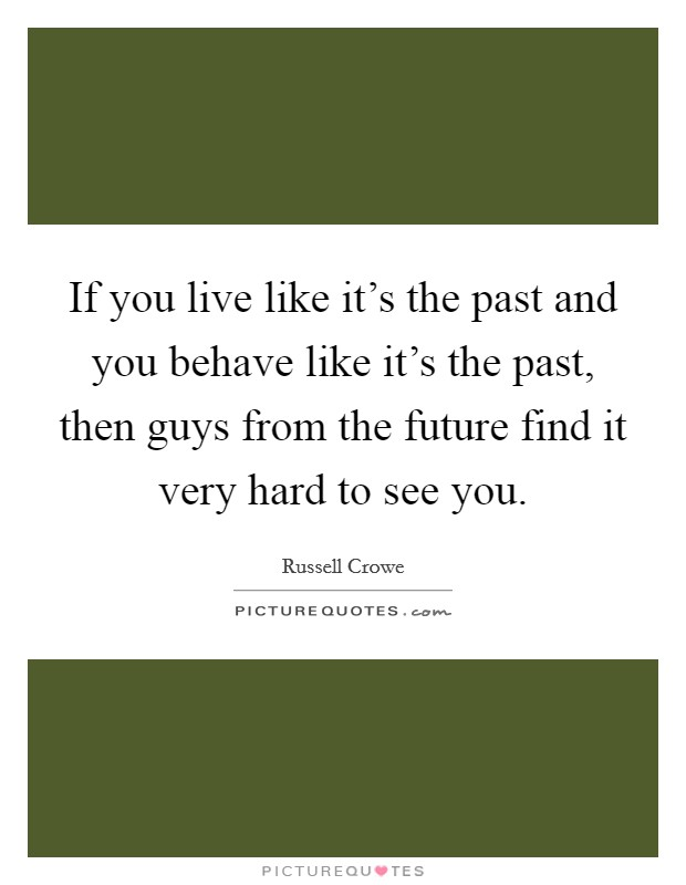 If you live like it's the past and you behave like it's the past, then guys from the future find it very hard to see you Picture Quote #1