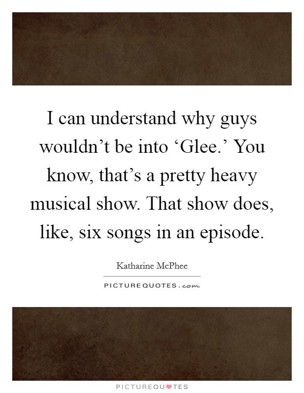 I can understand why guys wouldn't be into 'Glee.' You know, that's a pretty heavy musical show. That show does, like, six songs in an episode Picture Quote #1