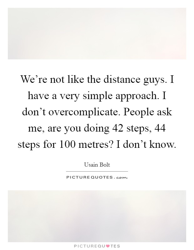 We're not like the distance guys. I have a very simple approach. I don't overcomplicate. People ask me, are you doing 42 steps, 44 steps for 100 metres? I don't know Picture Quote #1