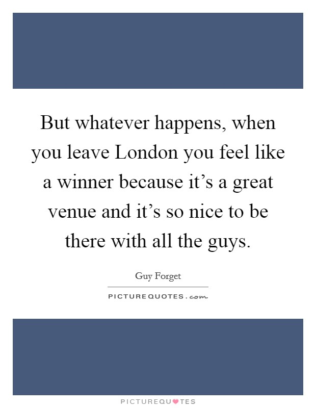But whatever happens, when you leave London you feel like a winner because it's a great venue and it's so nice to be there with all the guys Picture Quote #1
