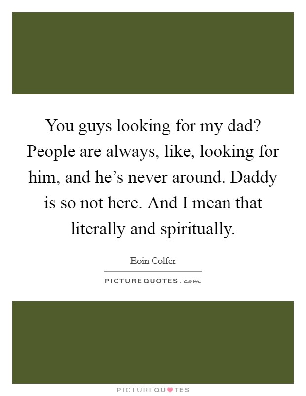 You guys looking for my dad? People are always, like, looking for him, and he's never around. Daddy is so not here. And I mean that literally and spiritually Picture Quote #1