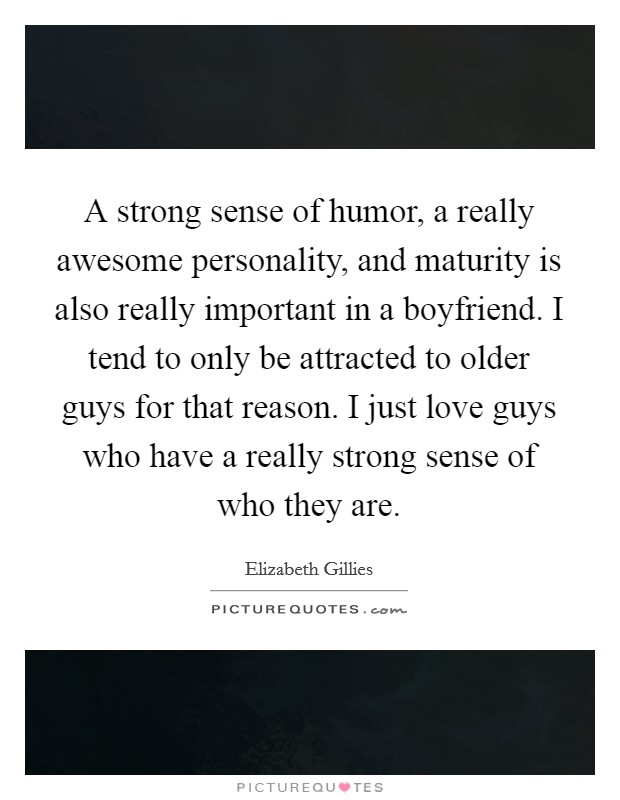 A strong sense of humor, a really awesome personality, and maturity is also really important in a boyfriend. I tend to only be attracted to older guys for that reason. I just love guys who have a really strong sense of who they are Picture Quote #1
