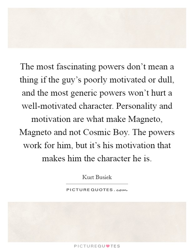 The most fascinating powers don't mean a thing if the guy's poorly motivated or dull, and the most generic powers won't hurt a well-motivated character. Personality and motivation are what make Magneto, Magneto and not Cosmic Boy. The powers work for him, but it's his motivation that makes him the character he is Picture Quote #1