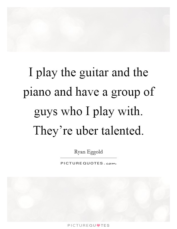 I play the guitar and the piano and have a group of guys who I play with. They're uber talented Picture Quote #1
