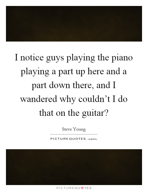 I notice guys playing the piano playing a part up here and a part down there, and I wandered why couldn't I do that on the guitar? Picture Quote #1