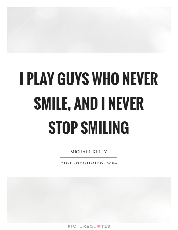 I play guys who never smile, and I never stop smiling Picture Quote #1