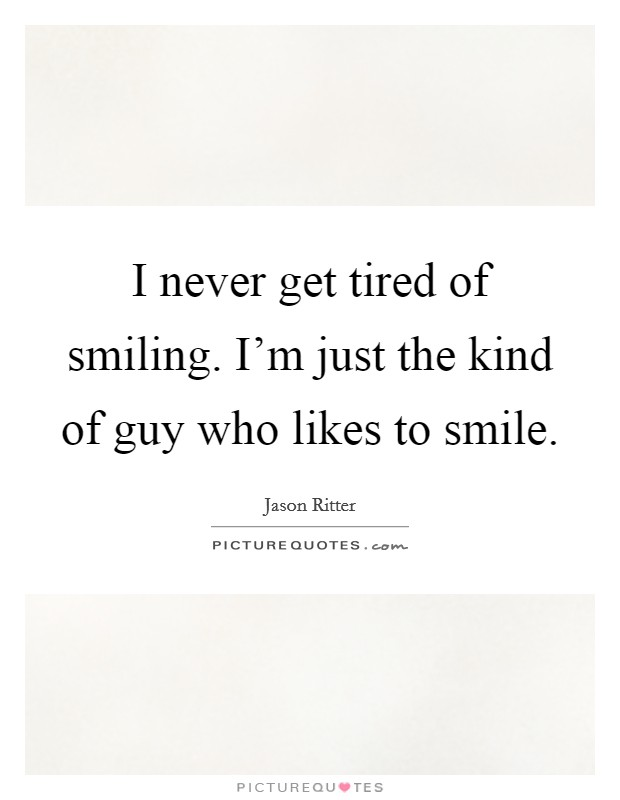 I never get tired of smiling. I'm just the kind of guy who likes to smile Picture Quote #1