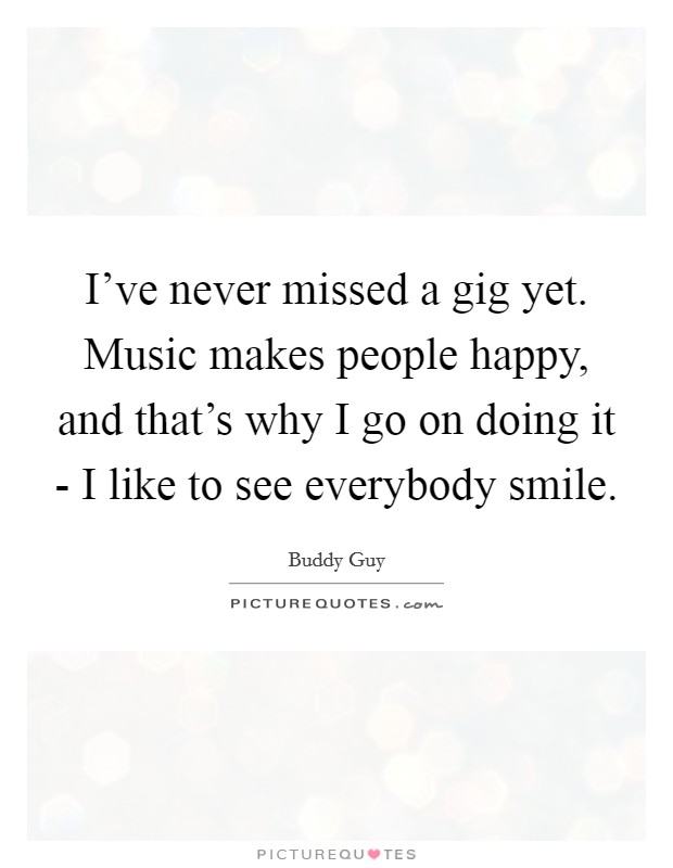 I've never missed a gig yet. Music makes people happy, and that's why I go on doing it - I like to see everybody smile Picture Quote #1