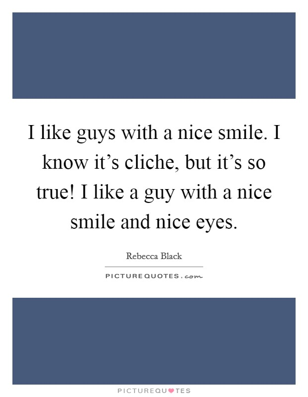 I like guys with a nice smile. I know it's cliche, but it's so true! I like a guy with a nice smile and nice eyes Picture Quote #1