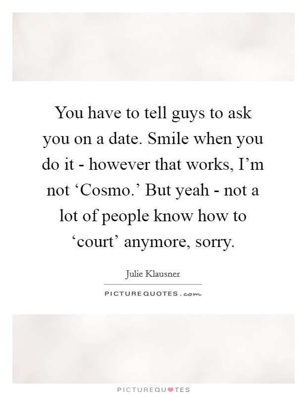 You have to tell guys to ask you on a date. Smile when you do it - however that works, I'm not 'Cosmo.' But yeah - not a lot of people know how to 'court' anymore, sorry. Picture Quote #1