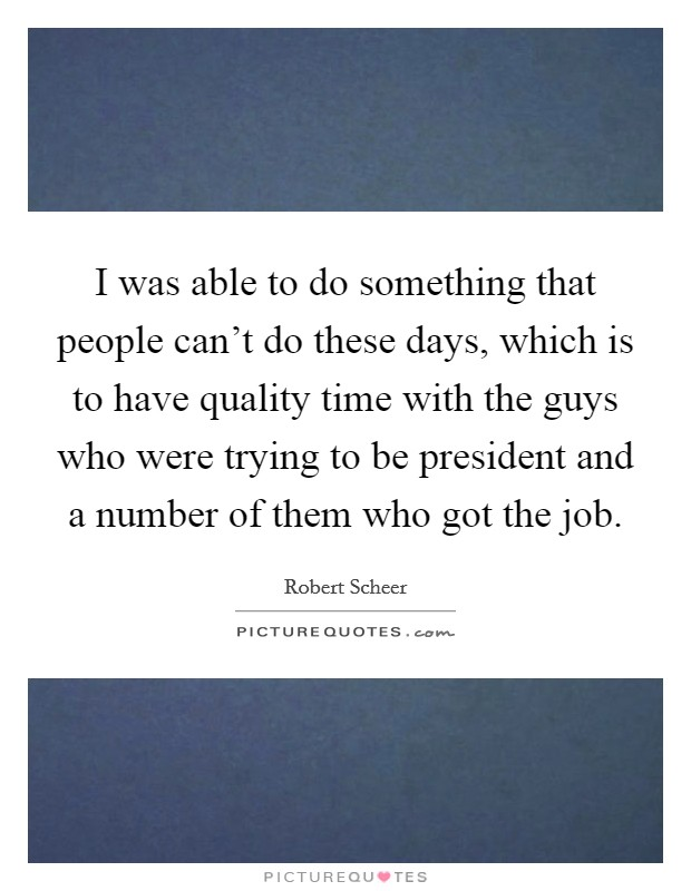 I was able to do something that people can't do these days, which is to have quality time with the guys who were trying to be president and a number of them who got the job. Picture Quote #1