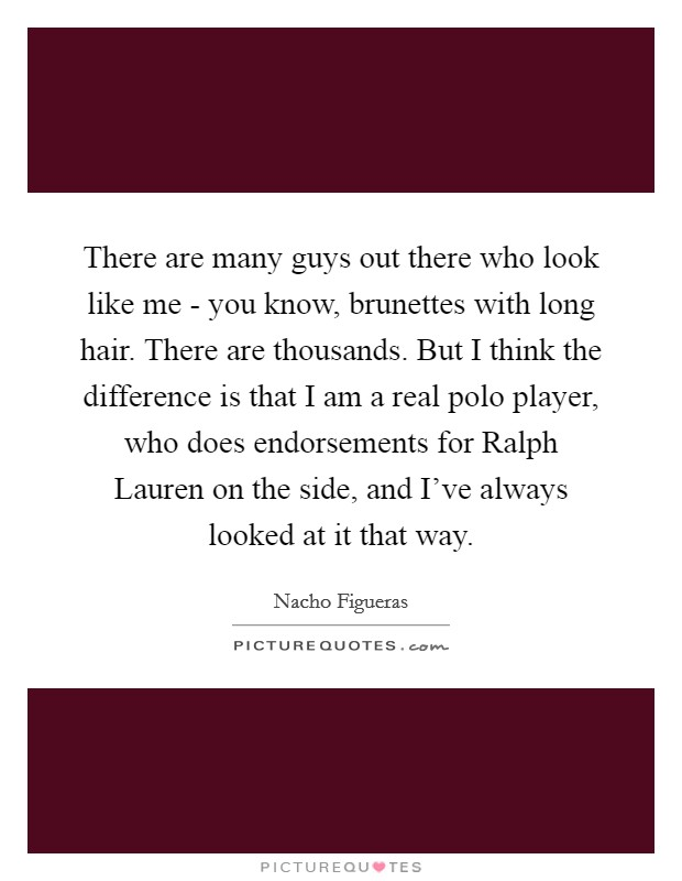 There are many guys out there who look like me - you know, brunettes with long hair. There are thousands. But I think the difference is that I am a real polo player, who does endorsements for Ralph Lauren on the side, and I've always looked at it that way. Picture Quote #1