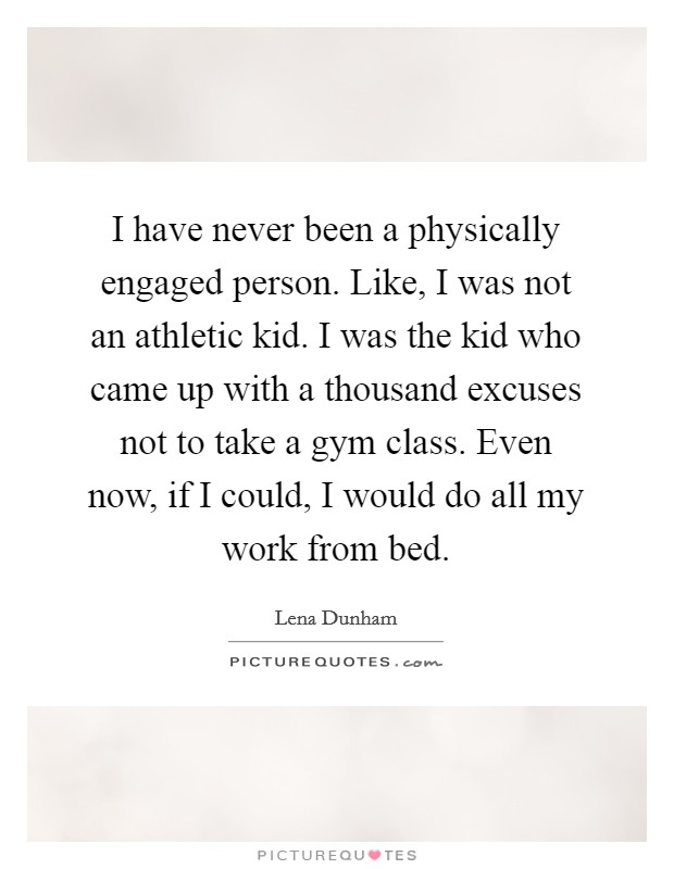 I have never been a physically engaged person. Like, I was not an athletic kid. I was the kid who came up with a thousand excuses not to take a gym class. Even now, if I could, I would do all my work from bed Picture Quote #1