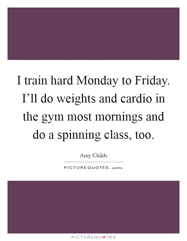 I train hard Monday to Friday. I'll do weights and cardio in the gym most mornings and do a spinning class, too Picture Quote #1