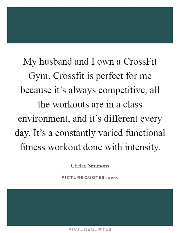 My husband and I own a CrossFit Gym. Crossfit is perfect for me because it's always competitive, all the workouts are in a class environment, and it's different every day. It's a constantly varied functional fitness workout done with intensity Picture Quote #1